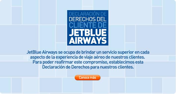 JetBlue Airways se ocupa de brindar un servicio superior en cada aspecto de la experiencia de viaje aéreo de nuestros clientes. Para poder reafirmar este compromiso, establecimos esta Declaración de Derechos para nuestros clientes. Entérate más.