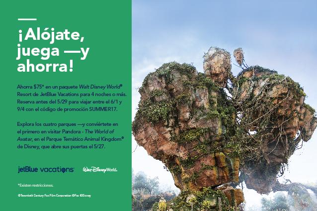 ¡Alójate, juega y ahorra! Ahorra con un descuento de $75 en un paquete de JetBlue Vacations en Walt Dinsey World Resort, de 4 noches o más. Reserva antes del 5/29 para viajar el 6/1 y 9/4 con el código de promoción SUMMER17. Explora los cuatro parques y sé uno de los primeros en visitar Pandora The World of Avatar en el Parque Temático Animal Kingdom de Disney, abierto 5/27.
