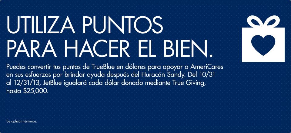 Utiliza Puntos para Hacer el Bien. Puedes convertir tus puntos de TrueBlue en dólares para apoyar a AmeriCares en sus esfuerzos por brindar ayuda después del Huracán Sandy. Del 10/31 al 12/31/13, JetBlue igualará cada dólar donado mediante True Giving, hasta $25,000. Se aplican términos.